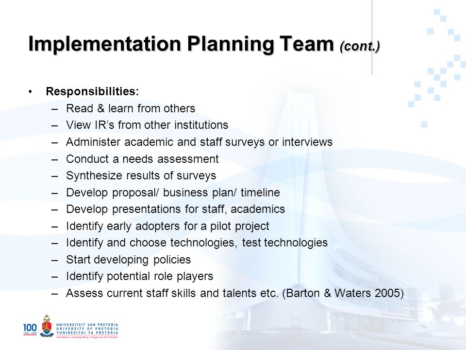 Implementation Planning Team (cont.) Responsibilities: –Read & learn from others –View IR's from other institutions –Administer academic and staff surveys or interviews –Conduct a needs assessment –Synthesize results of surveys –Develop proposal/ business plan/ timeline –Develop presentations for staff, academics –Identify early adopters for a pilot project –Identify and choose technologies, test technologies –Start developing policies –Identify potential role players –Assess current staff skills and talents etc.