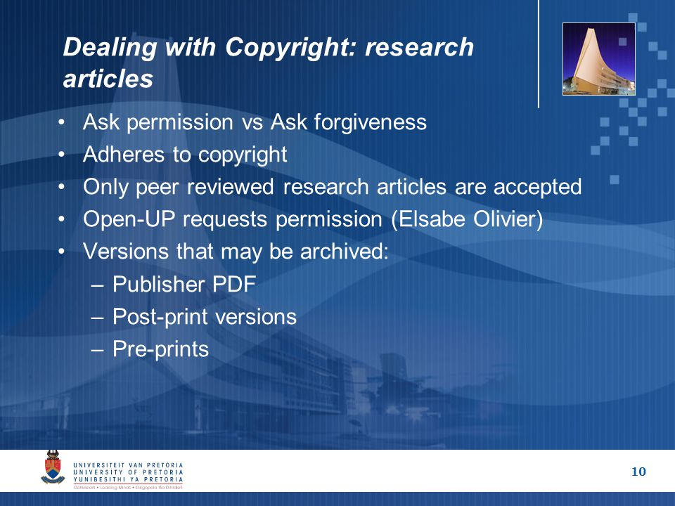 10 Dealing with Copyright: research articles Ask permission vs Ask forgiveness Adheres to copyright Only peer reviewed research articles are accepted