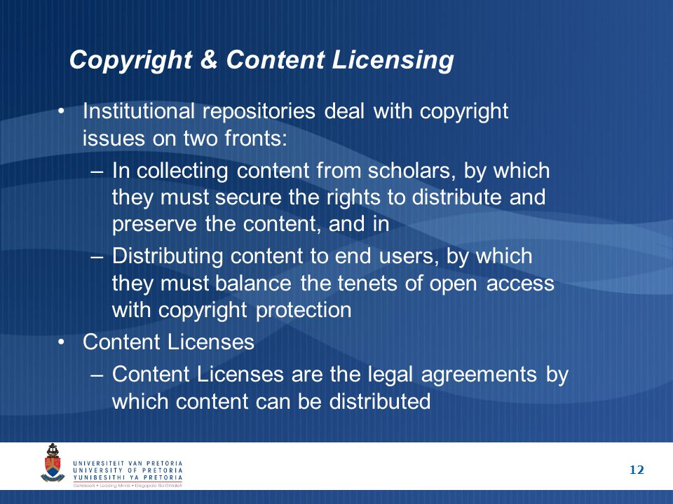 12 Copyright & Content Licensing Institutional repositories deal with copyright issues on two fronts: –In collecting content from scholars, by which t