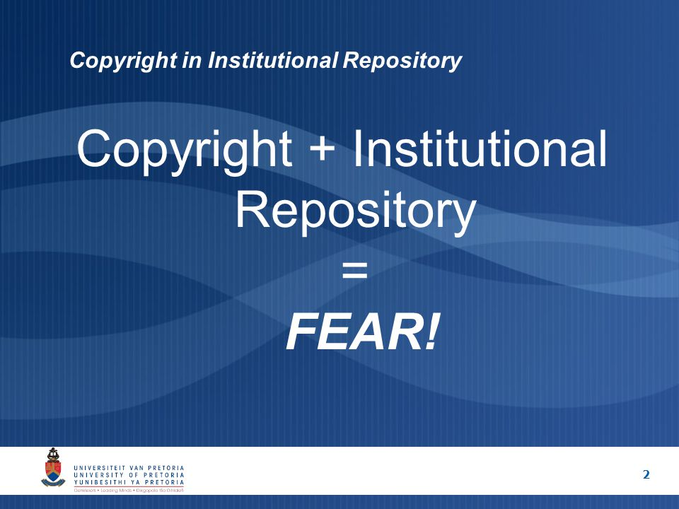2 Copyright in Institutional Repository Copyright + Institutional Repository = FEAR!