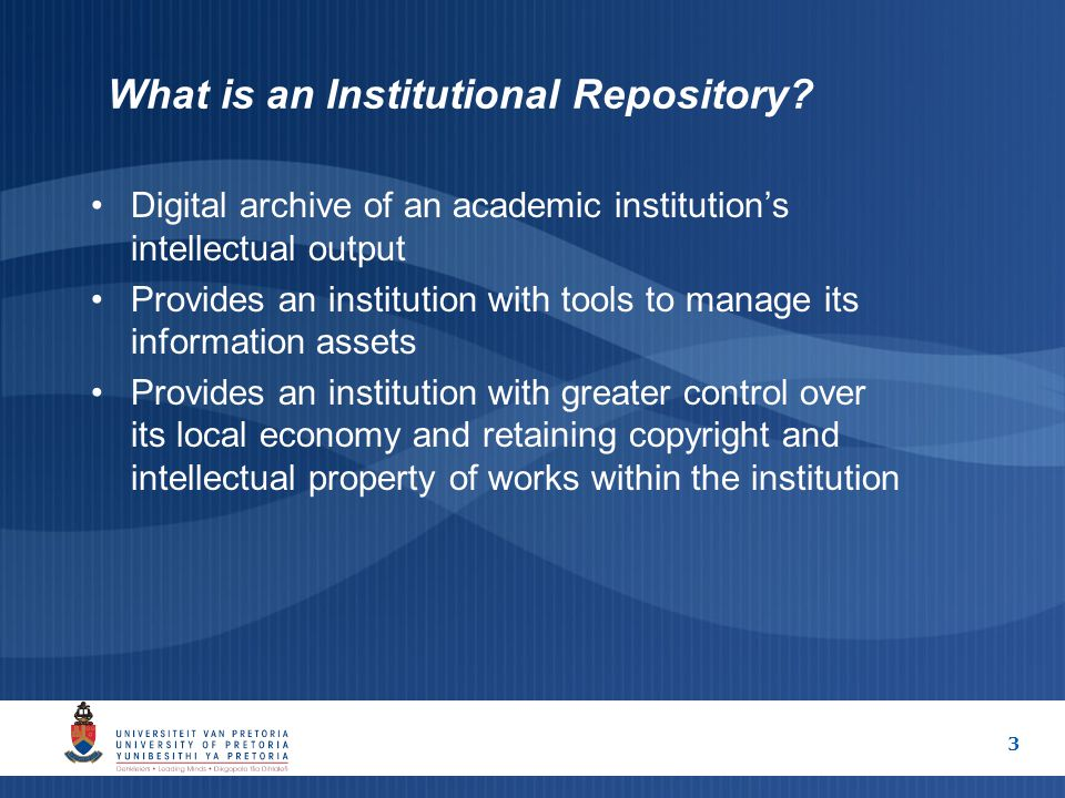 3 What is an Institutional Repository? Digital archive of an academic institution's intellectual output Provides an institution with tools to manage i