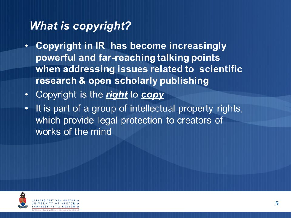5 What is copyright? Copyright in IR has become increasingly powerful and far-reaching talking points when addressing issues related to scientific res