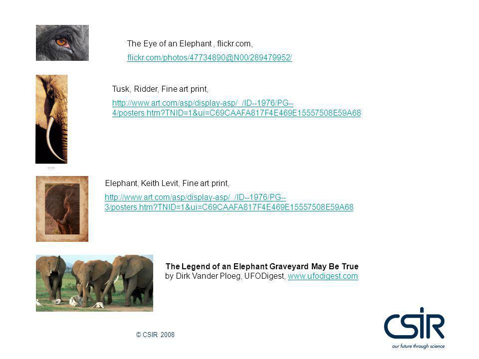 © CSIR 2008 The Legend of an Elephant Graveyard May Be True by Dirk Vander Ploeg, UFODigest, www.ufodigest.comwww.ufodigest.com Elephant, Keith Levit, Fine art print, http://www.art.com/asp/display-asp/_/ID--1976/PG-- 3/posters.htm?TNID=1&ui=C69CAAFA817F4E469E15557508E59A68 Tusk, Ridder, Fine art print, http://www.art.com/asp/display-asp/_/ID--1976/PG-- 4/posters.htm?TNID=1&ui=C69CAAFA817F4E469E15557508E59A68 The Eye of an Elephant, flickr.com, flickr.com/photos/47734890@N00/289479952/