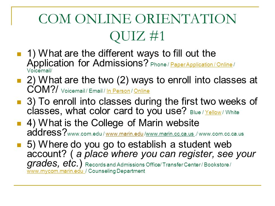 COM ONLINE ORIENTATION QUIZ #1 1) What are the different ways to fill out the Application for Admissions? Phone / Paper Application / Online / Voicema