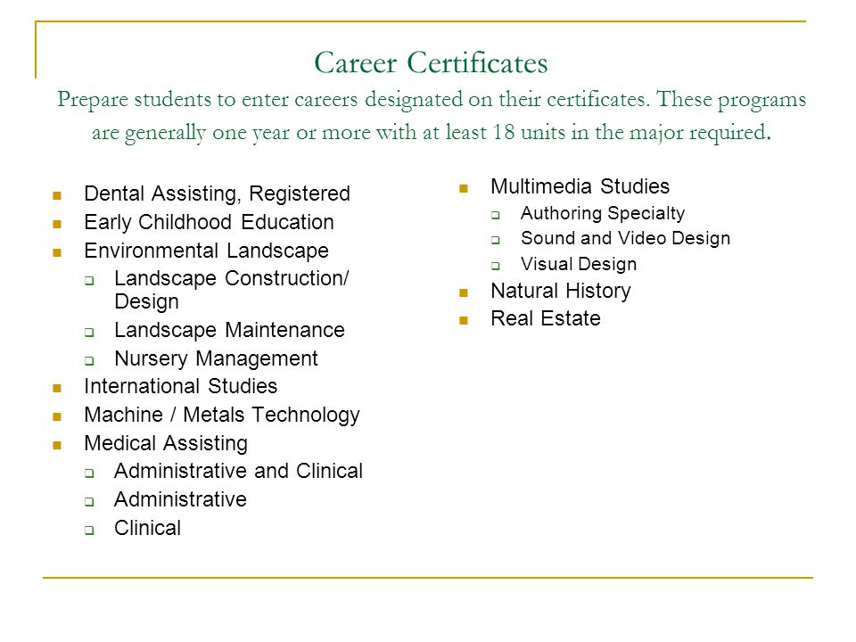 Career Certificates Prepare students to enter careers designated on their certificates. These programs are generally one year or more with at least 18