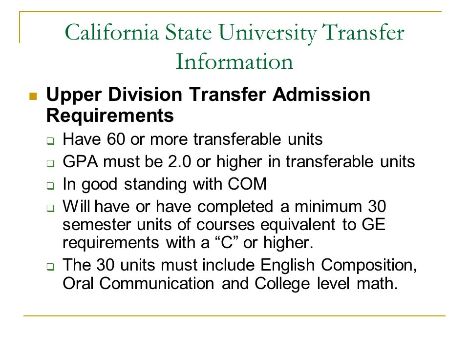 California State University Transfer Information Upper Division Transfer Admission Requirements  Have 60 or more transferable units  GPA must be 2.0