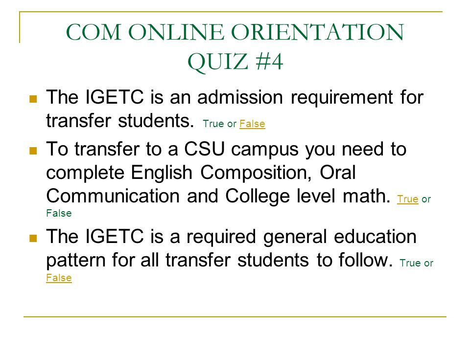 COM ONLINE ORIENTATION QUIZ #4 The IGETC is an admission requirement for transfer students. True or False To transfer to a CSU campus you need to comp