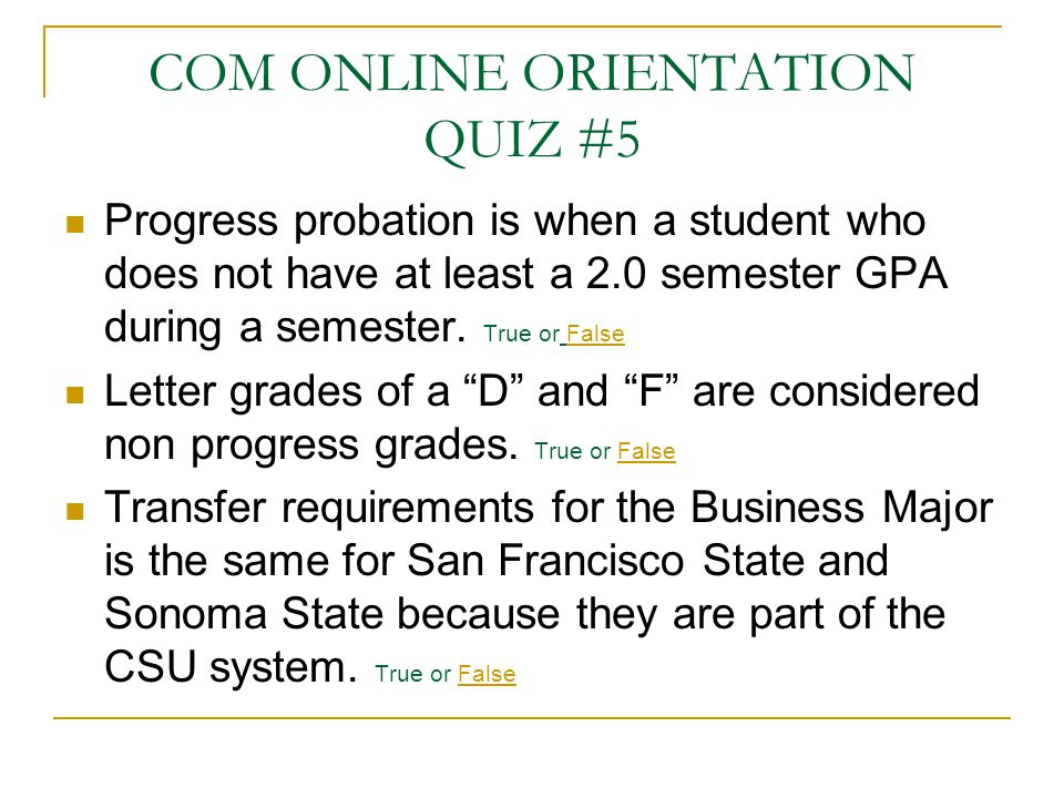 COM ONLINE ORIENTATION QUIZ #5 Progress probation is when a student who does not have at least a 2.0 semester GPA during a semester. True or False Let