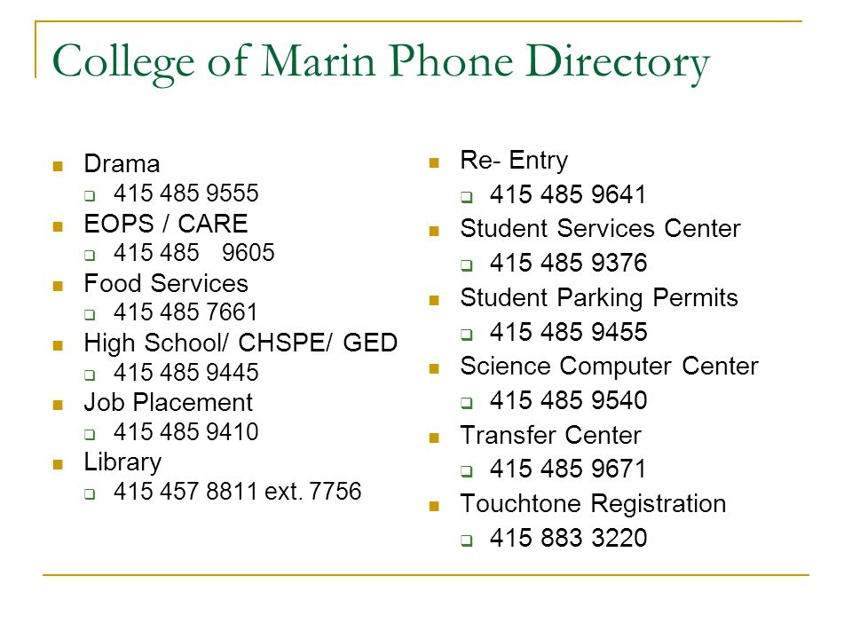 College of Marin Phone Directory Drama  415 485 9555 EOPS / CARE  415 4859605 Food Services  415 485 7661 High School/ CHSPE/ GED  415 485 9445 Jo