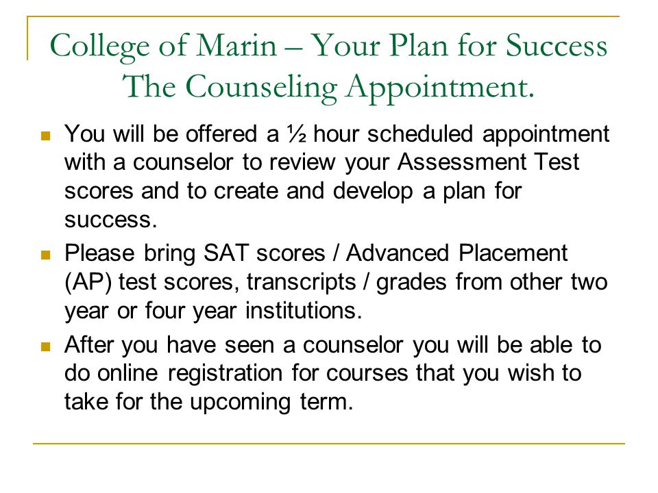 College of Marin – Your Plan for Success The Counseling Appointment. You will be offered a ½ hour scheduled appointment with a counselor to review you