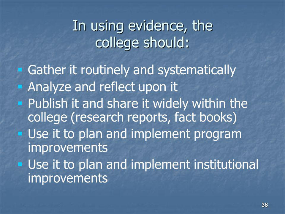 36 In using evidence, the college should:   Gather it routinely and systematically   Analyze and reflect upon it   Publish it and share it widely within the college (research reports, fact books)   Use it to plan and implement program improvements   Use it to plan and implement institutional improvements