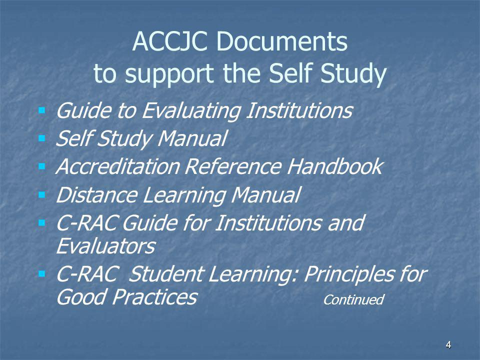 4 ACCJC Documents to support the Self Study   Guide to Evaluating Institutions   Self Study Manual   Accreditation Reference Handbook   Distance Learning Manual   C-RAC Guide for Institutions and Evaluators   C-RAC Student Learning: Principles for Good Practices Continued