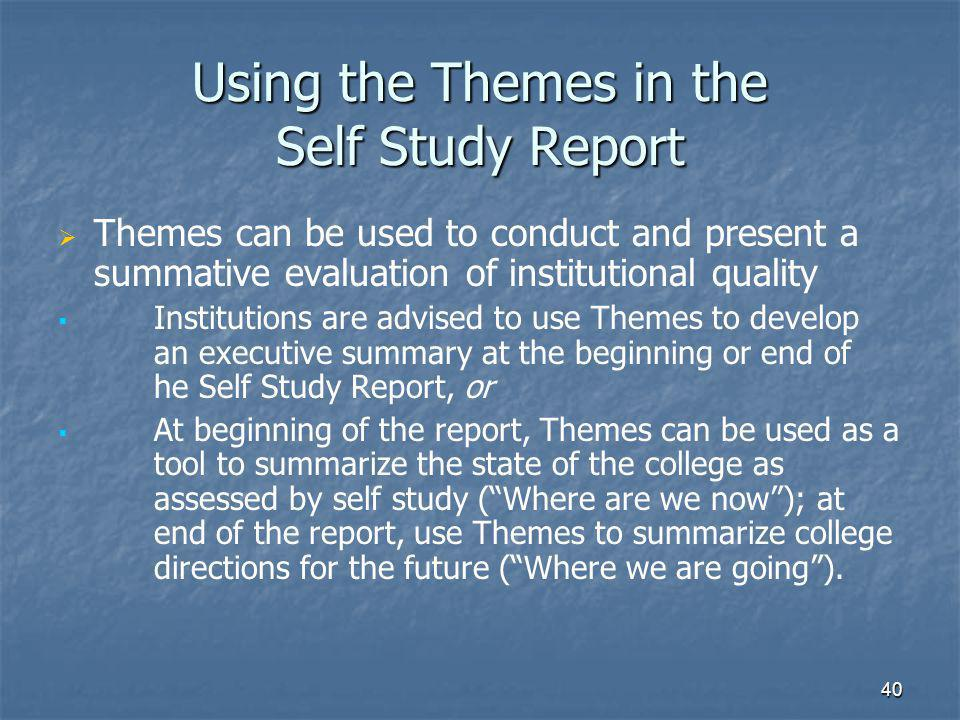 40 Using the Themes in the Self Study Report   Themes can be used to conduct and present a summative evaluation of institutional quality   Institutions are advised to use Themes to develop an executive summary at the beginning or end of he Self Study Report, or   At beginning of the report, Themes can be used as a tool to summarize the state of the college as assessed by self study ( Where are we now ); at end of the report, use Themes to summarize college directions for the future ( Where we are going ).