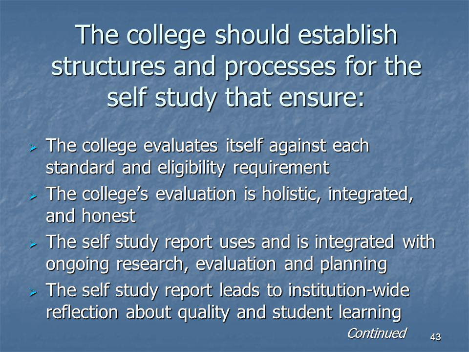43 The college should establish structures and processes for the self study that ensure:  The college evaluates itself against each standard and eligibility requirement  The college's evaluation is holistic, integrated, and honest  The self study report uses and is integrated with ongoing research, evaluation and planning  The self study report leads to institution-wide reflection about quality and student learning Continued Continued