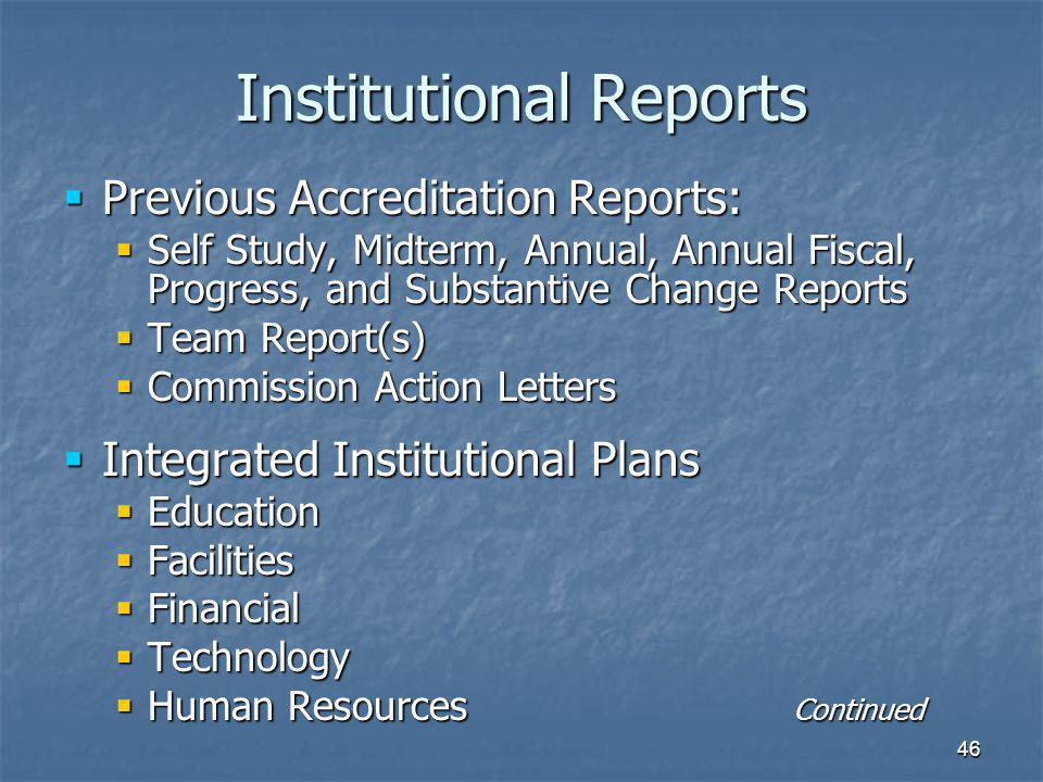 46 Institutional Reports  Previous Accreditation Reports:  Self Study, Midterm, Annual, Annual Fiscal, Progress, and Substantive Change Reports  Team Report(s)  Commission Action Letters  Integrated Institutional Plans  Education  Facilities  Financial  Technology  Human Resources Continued