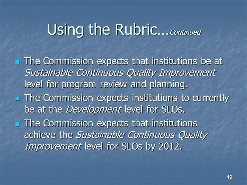 49 Using the Rubric… Continued The Commission expects that institutions be at Sustainable Continuous Quality Improvement level for program review and planning.