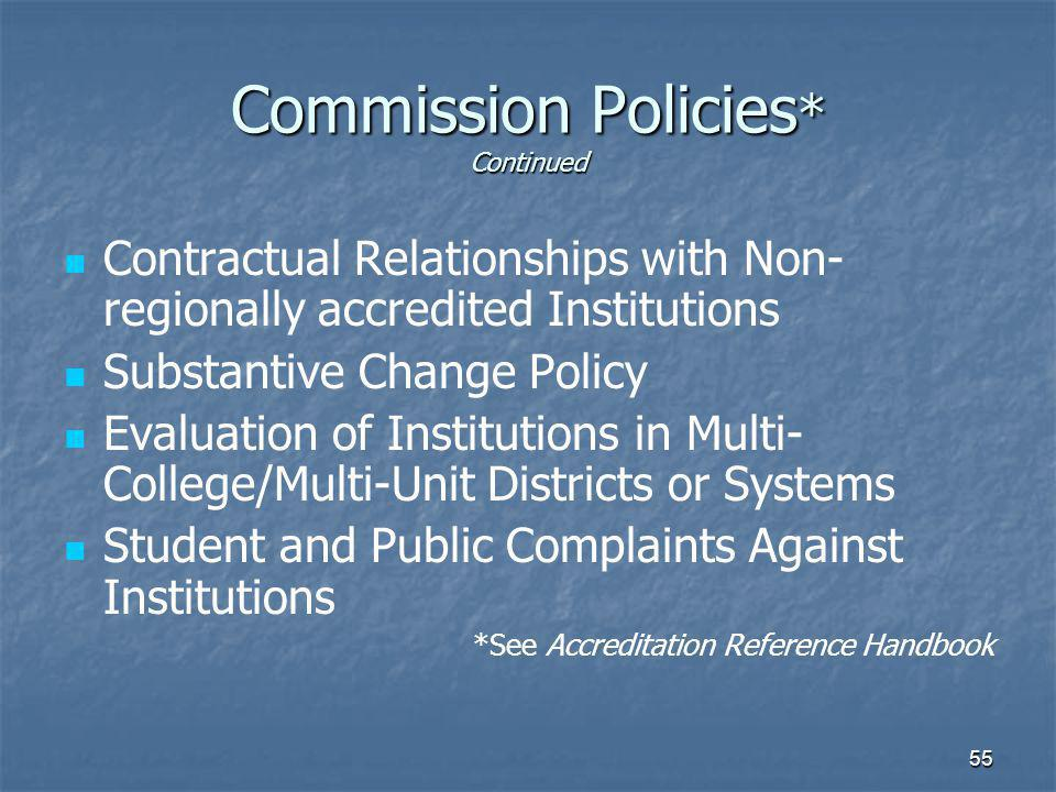 55 Commission Policies * Continued Contractual Relationships with Non- regionally accredited Institutions Substantive Change Policy Evaluation of Institutions in Multi- College/Multi-Unit Districts or Systems Student and Public Complaints Against Institutions *See Accreditation Reference Handbook