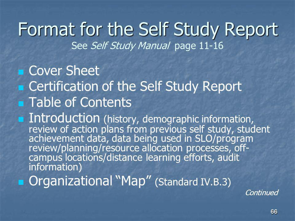 66 Format for the Self Study Report Format for the Self Study Report See Self Study Manual page 11-16 Cover Sheet Certification of the Self Study Report Table of Contents Introduction (history, demographic information, review of action plans from previous self study, student achievement data, data being used in SLO/program review/planning/resource allocation processes, off- campus locations/distance learning efforts, audit information) Organizational Map (Standard IV.B.3) Continued
