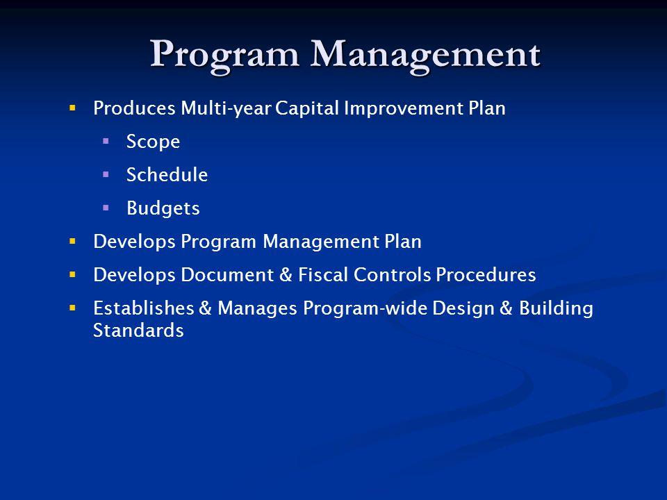 Program Management  Produces Multi-year Capital Improvement Plan  Scope  Schedule  Budgets  Develops Program Management Plan  Develops Document & Fiscal Controls Procedures  Establishes & Manages Program-wide Design & Building Standards