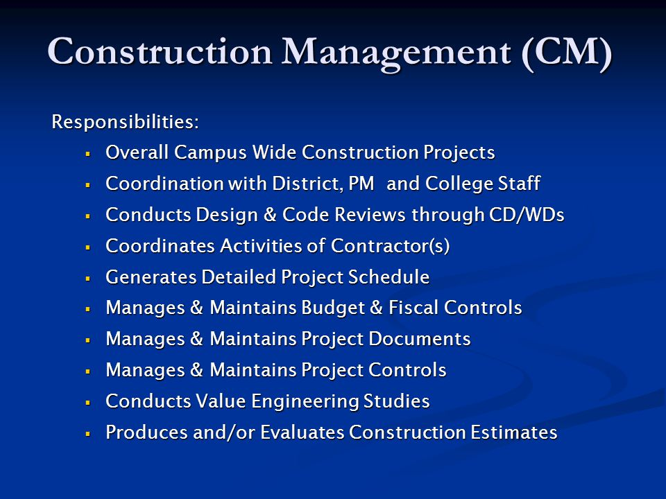 Construction Management (CM) Responsibilities:  Overall Campus Wide Construction Projects  Coordination with District, PM and College Staff  Conducts Design & Code Reviews through CD/WDs  Coordinates Activities of Contractor(s)  Generates Detailed Project Schedule  Manages & Maintains Budget & Fiscal Controls  Manages & Maintains Project Documents  Manages & Maintains Project Controls  Conducts Value Engineering Studies  Produces and/or Evaluates Construction Estimates