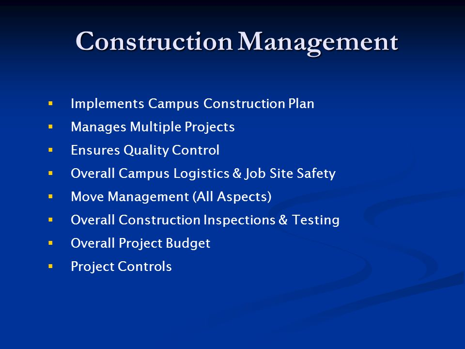 Construction Management  Implements Campus Construction Plan  Manages Multiple Projects  Ensures Quality Control  Overall Campus Logistics & Job Site Safety  Move Management (All Aspects)  Overall Construction Inspections & Testing  Overall Project Budget  Project Controls