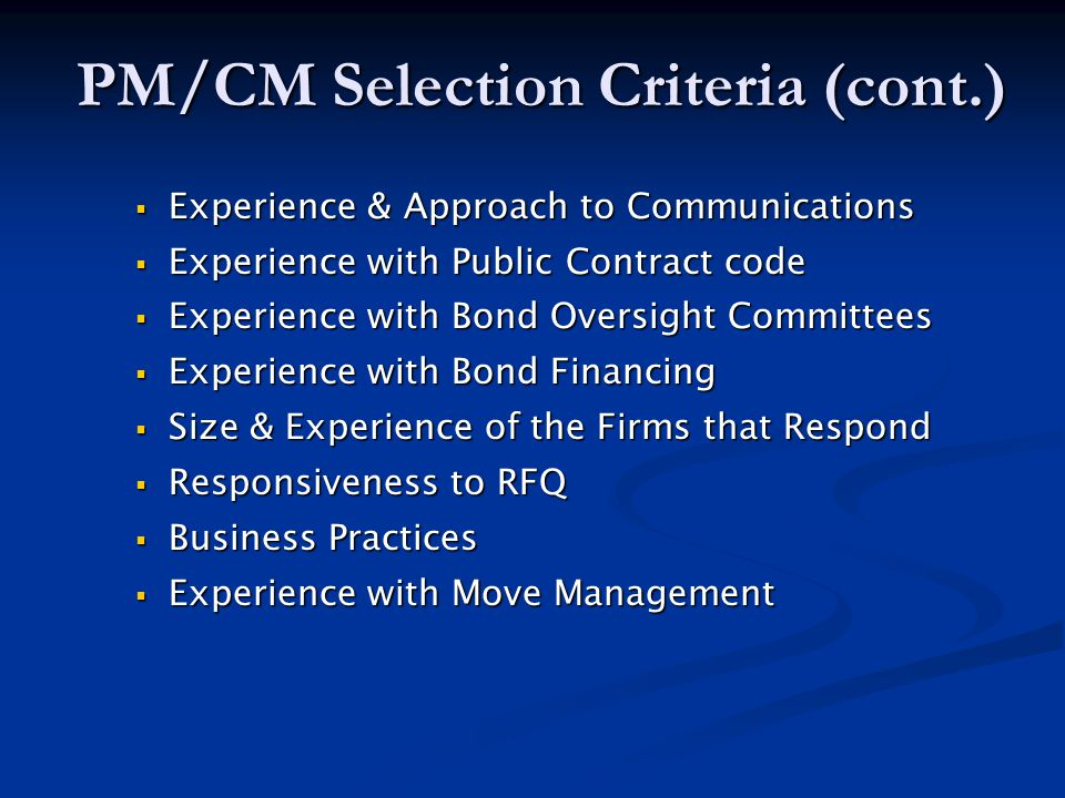 PM/CM Selection Criteria (cont.)  Experience & Approach to Communications  Experience with Public Contract code  Experience with Bond Oversight Committees  Experience with Bond Financing  Size & Experience of the Firms that Respond  Responsiveness to RFQ  Business Practices  Experience with Move Management