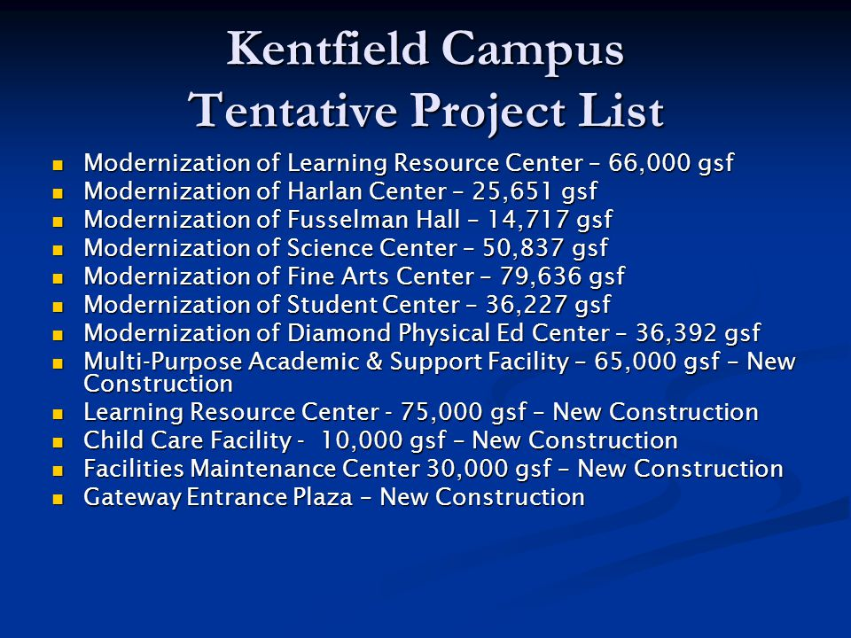 Kentfield Campus Tentative Project List Modernization of Learning Resource Center – 66,000 gsf Modernization of Learning Resource Center – 66,000 gsf Modernization of Harlan Center – 25,651 gsf Modernization of Harlan Center – 25,651 gsf Modernization of Fusselman Hall – 14,717 gsf Modernization of Fusselman Hall – 14,717 gsf Modernization of Science Center – 50,837 gsf Modernization of Science Center – 50,837 gsf Modernization of Fine Arts Center – 79,636 gsf Modernization of Fine Arts Center – 79,636 gsf Modernization of Student Center – 36,227 gsf Modernization of Student Center – 36,227 gsf Modernization of Diamond Physical Ed Center – 36,392 gsf Modernization of Diamond Physical Ed Center – 36,392 gsf Multi-Purpose Academic & Support Facility – 65,000 gsf – New Construction Multi-Purpose Academic & Support Facility – 65,000 gsf – New Construction Learning Resource Center - 75,000 gsf – New Construction Learning Resource Center - 75,000 gsf – New Construction Child Care Facility - 10,000 gsf – New Construction Child Care Facility - 10,000 gsf – New Construction Facilities Maintenance Center 30,000 gsf – New Construction Facilities Maintenance Center 30,000 gsf – New Construction Gateway Entrance Plaza – New Construction Gateway Entrance Plaza – New Construction