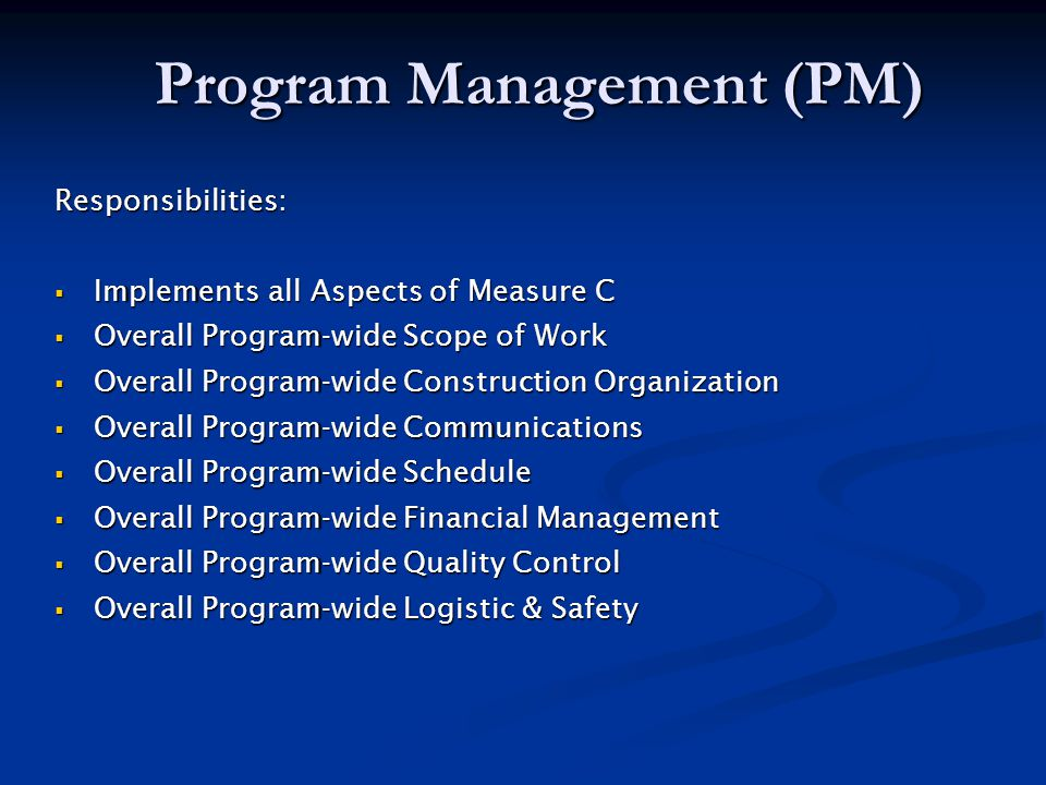 Program Management (PM) Responsibilities:  Implements all Aspects of Measure C  Overall Program-wide Scope of Work  Overall Program-wide Construction Organization  Overall Program-wide Communications  Overall Program-wide Schedule  Overall Program-wide Financial Management  Overall Program-wide Quality Control  Overall Program-wide Logistic & Safety