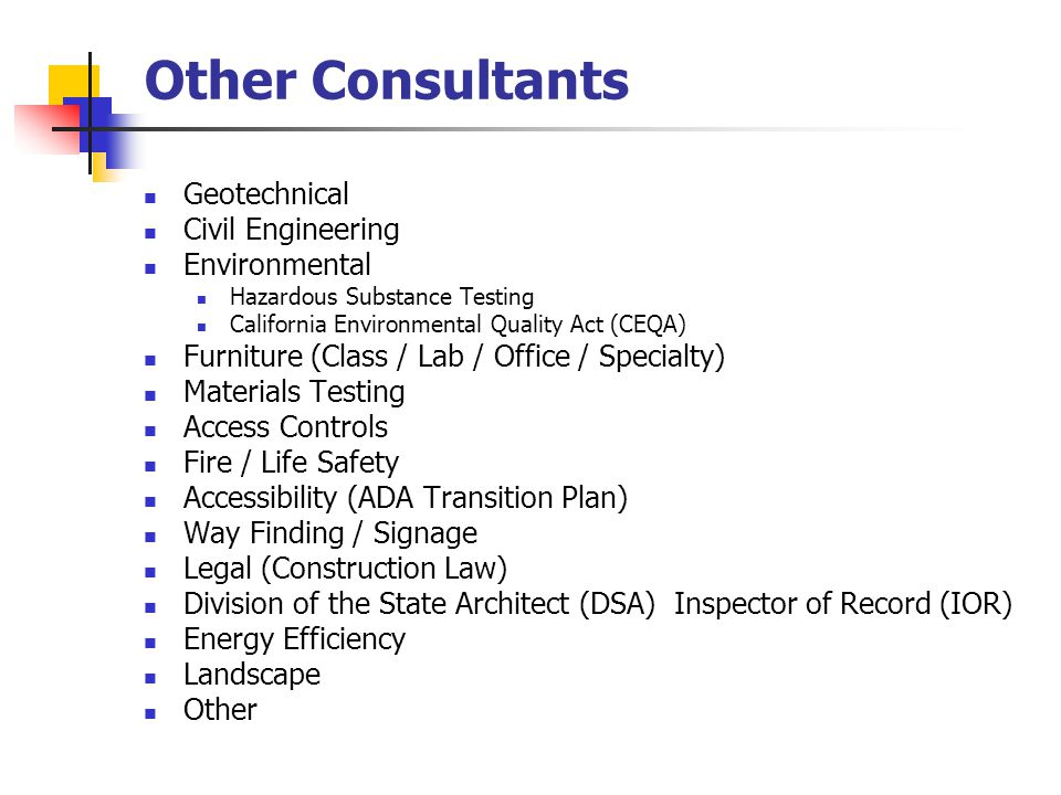 Other Consultants Geotechnical Civil Engineering Environmental Hazardous Substance Testing California Environmental Quality Act (CEQA) Furniture (Class / Lab / Office / Specialty) Materials Testing Access Controls Fire / Life Safety Accessibility (ADA Transition Plan) Way Finding / Signage Legal (Construction Law) Division of the State Architect (DSA) Inspector of Record (IOR) Energy Efficiency Landscape Other