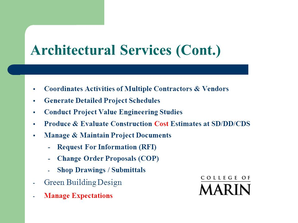 Architectural Services (Cont.)  Coordinates Activities of Multiple Contractors & Vendors  Generate Detailed Project Schedules  Conduct Project Value Engineering Studies  Produce & Evaluate Construction Cost Estimates at SD/DD/CDS  Manage & Maintain Project Documents -Request For Information (RFI) -Change Order Proposals (COP) - Shop Drawings / Submittals - Green Building Design - Manage Expectations