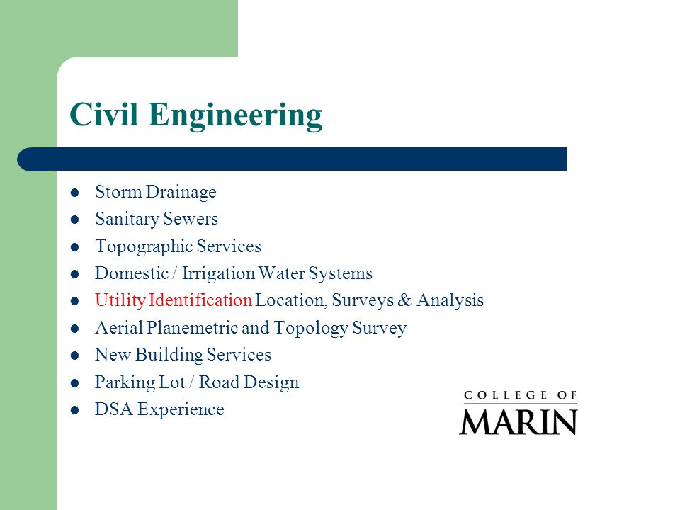 Civil Engineering Storm Drainage Sanitary Sewers Topographic Services Domestic / Irrigation Water Systems Utility Identification Location, Surveys & Analysis Aerial Planemetric and Topology Survey New Building Services Parking Lot / Road Design DSA Experience