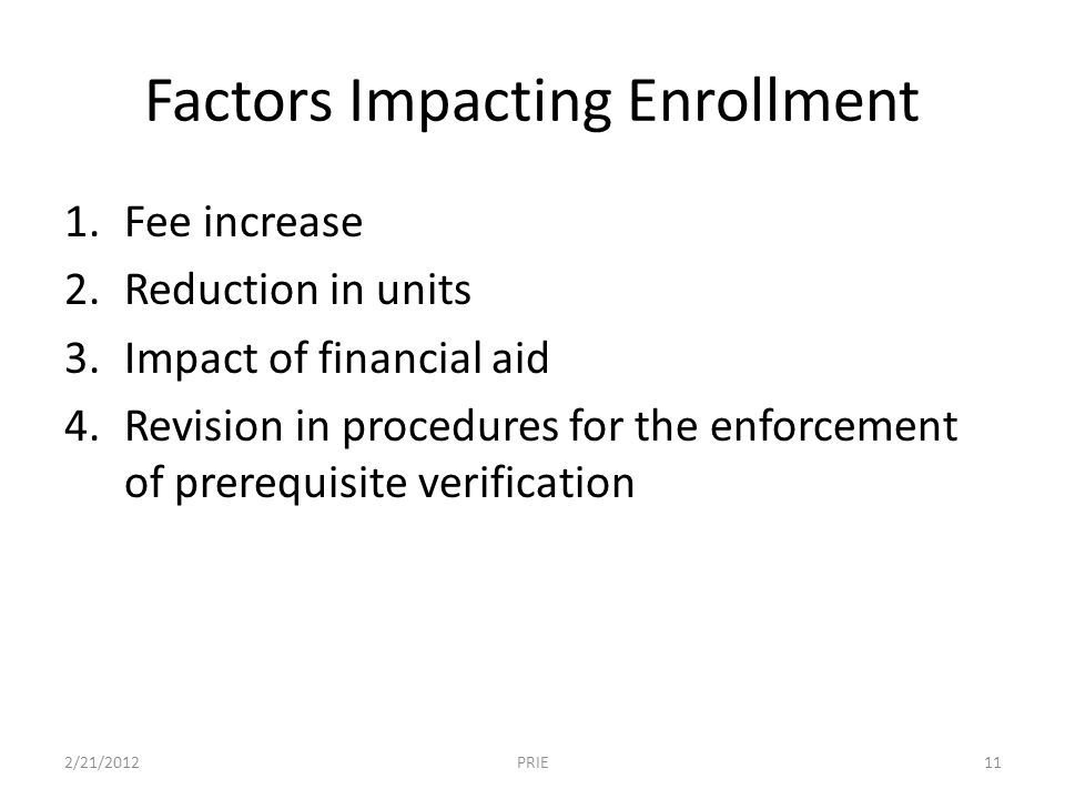 Factors Impacting Enrollment 1.Fee increase 2.Reduction in units 3.Impact of financial aid 4.Revision in procedures for the enforcement of prerequisite verification 2/21/201211PRIE