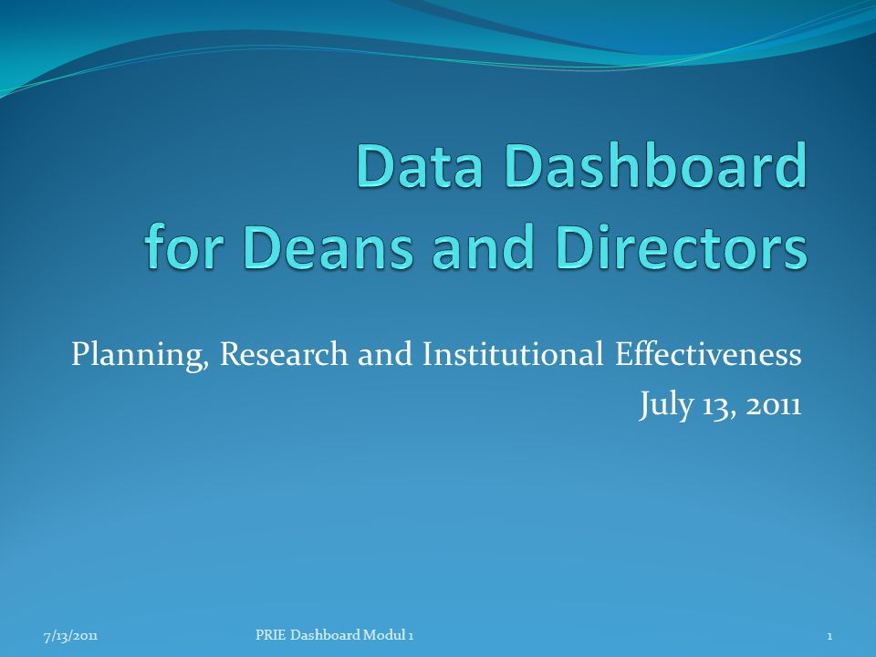 Planning, Research and Institutional Effectiveness July 13, 2011 7/13/20111PRIE Dashboard Modul 1