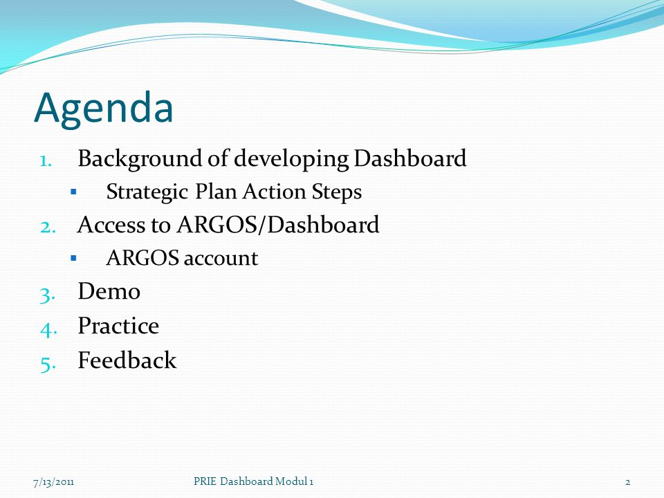Agenda 1. Background of developing Dashboard  Strategic Plan Action Steps 2. Access to ARGOS/Dashboard  ARGOS account 3. Demo 4. Practice 5. Feedbac