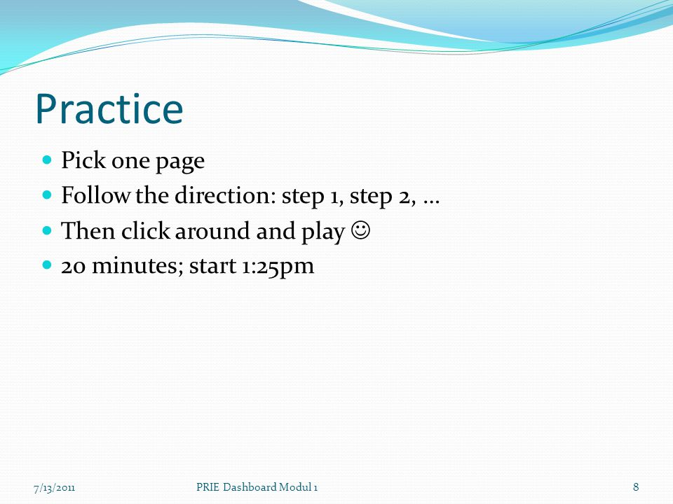 Practice Pick one page Follow the direction: step 1, step 2, … Then click around and play 20 minutes; start 1:25pm 7/13/20118PRIE Dashboard Modul 1