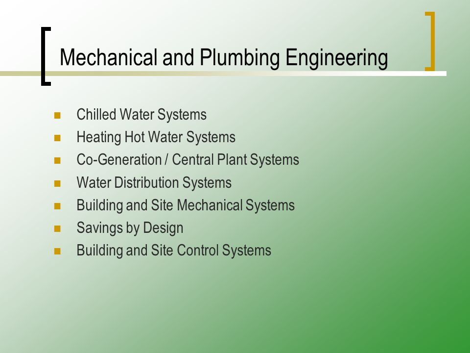 Mechanical and Plumbing Engineering Chilled Water Systems Heating Hot Water Systems Co-Generation / Central Plant Systems Water Distribution Systems Building and Site Mechanical Systems Savings by Design Building and Site Control Systems