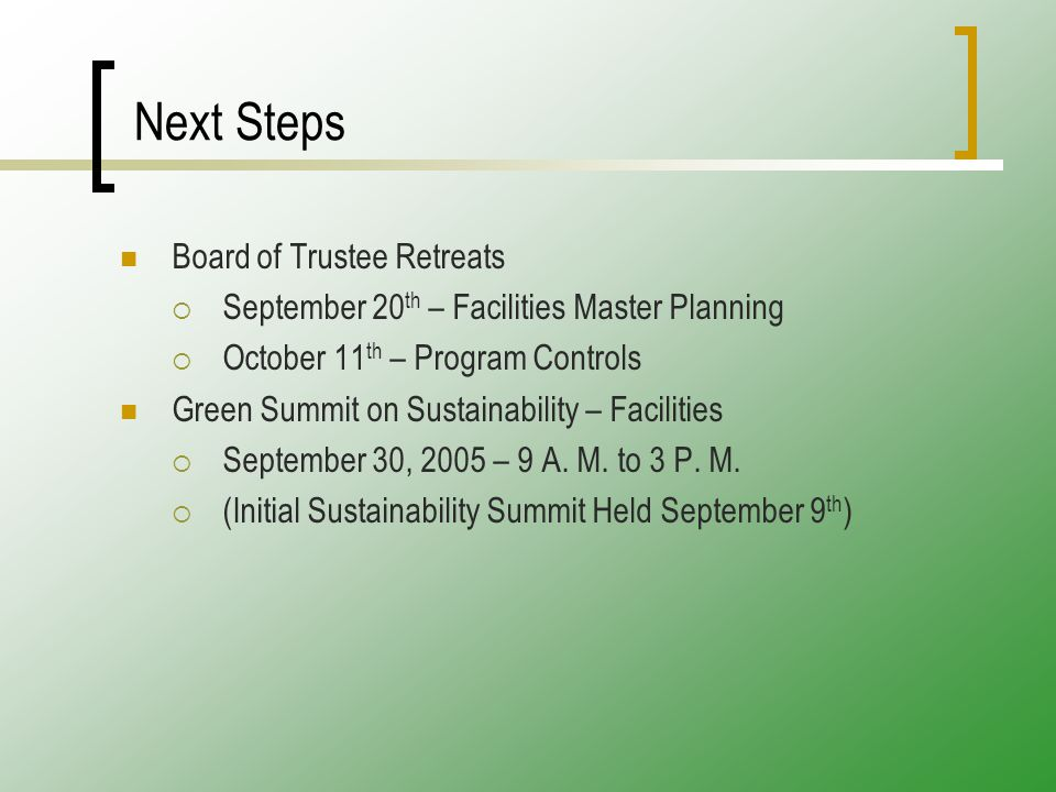 Next Steps Board of Trustee Retreats  September 20 th – Facilities Master Planning  October 11 th – Program Controls Green Summit on Sustainability – Facilities  September 30, 2005 – 9 A.