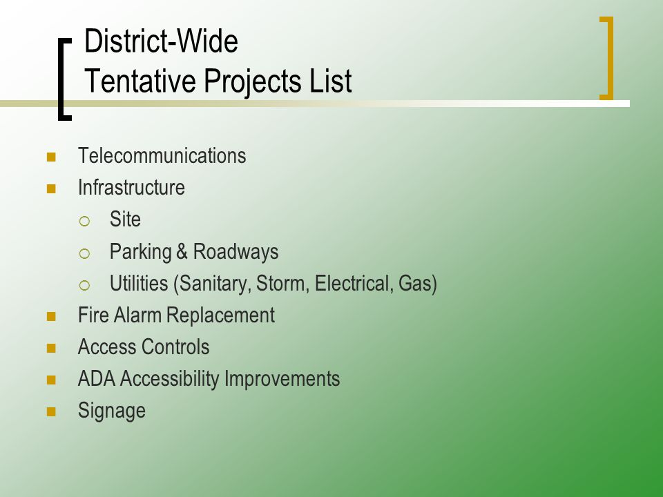 District-Wide Tentative Projects List Telecommunications Infrastructure  Site  Parking & Roadways  Utilities (Sanitary, Storm, Electrical, Gas) Fire Alarm Replacement Access Controls ADA Accessibility Improvements Signage