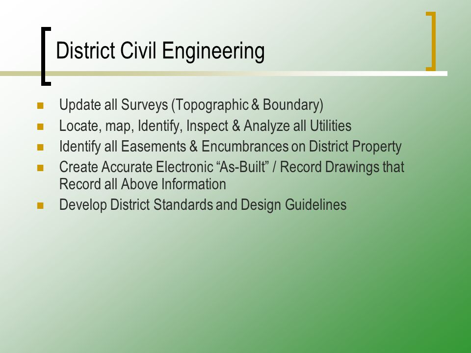 District Civil Engineering Update all Surveys (Topographic & Boundary) Locate, map, Identify, Inspect & Analyze all Utilities Identify all Easements & Encumbrances on District Property Create Accurate Electronic As-Built / Record Drawings that Record all Above Information Develop District Standards and Design Guidelines
