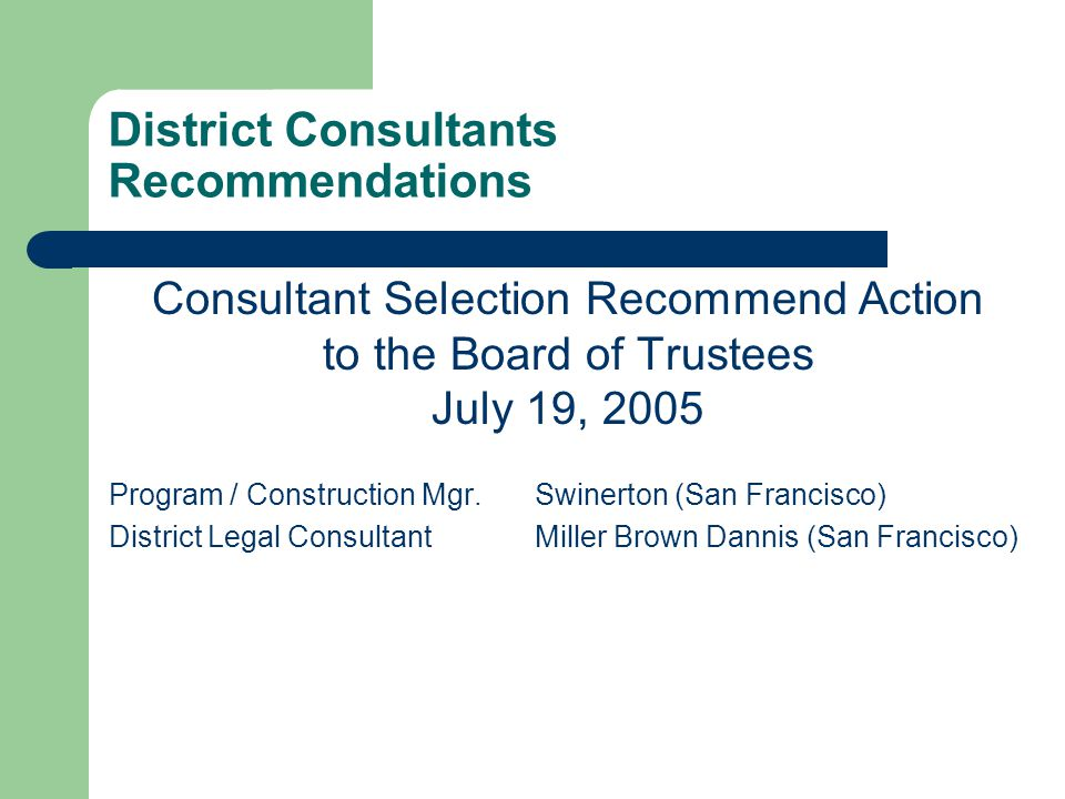 District Consultants Recommendations Consultant Selection Recommend Action to the Board of Trustees July 19, 2005 Program / Construction Mgr.Swinerton (San Francisco) District Legal ConsultantMiller Brown Dannis (San Francisco)