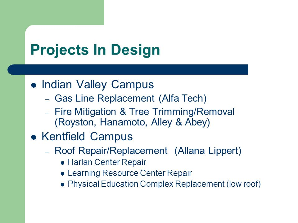 Projects In Design Indian Valley Campus – Gas Line Replacement (Alfa Tech) – Fire Mitigation & Tree Trimming/Removal (Royston, Hanamoto, Alley & Abey) Kentfield Campus – Roof Repair/Replacement (Allana Lippert) Harlan Center Repair Learning Resource Center Repair Physical Education Complex Replacement (low roof)