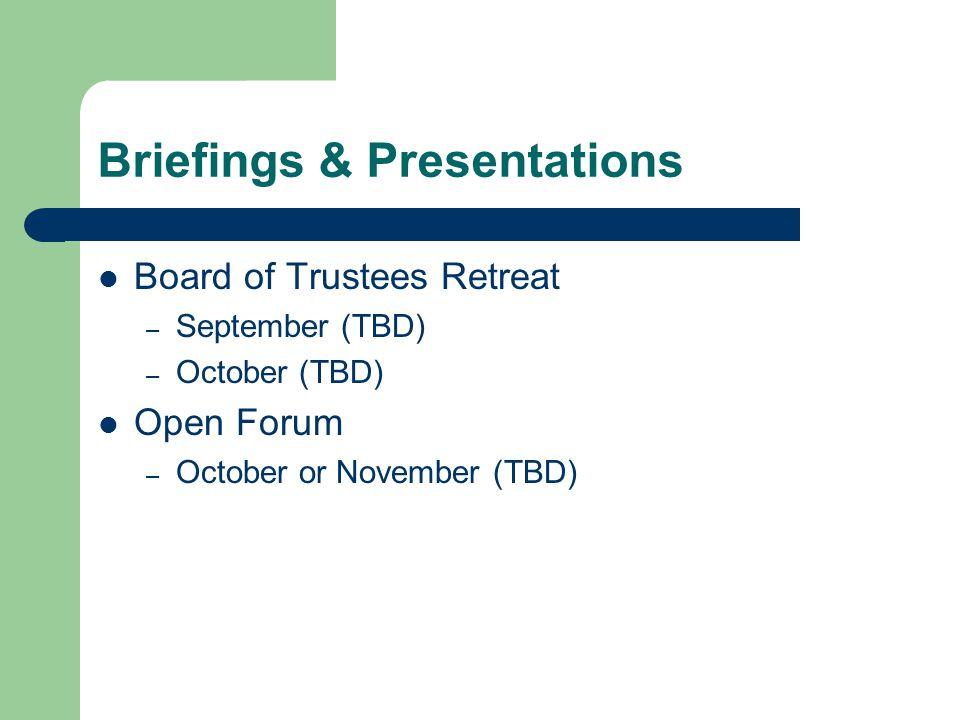 Briefings & Presentations Board of Trustees Retreat – September (TBD) – October (TBD) Open Forum – October or November (TBD)