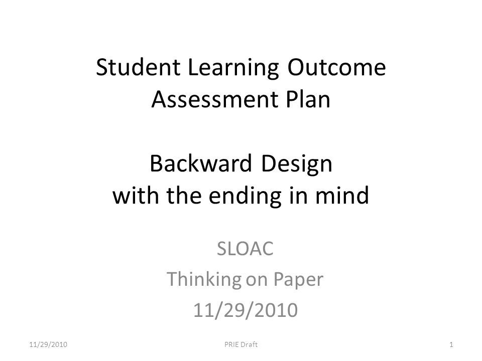 Student Learning Outcome Assessment Plan Backward Design with the ending in mind SLOAC Thinking on Paper 11/29/2010 1PRIE Draft