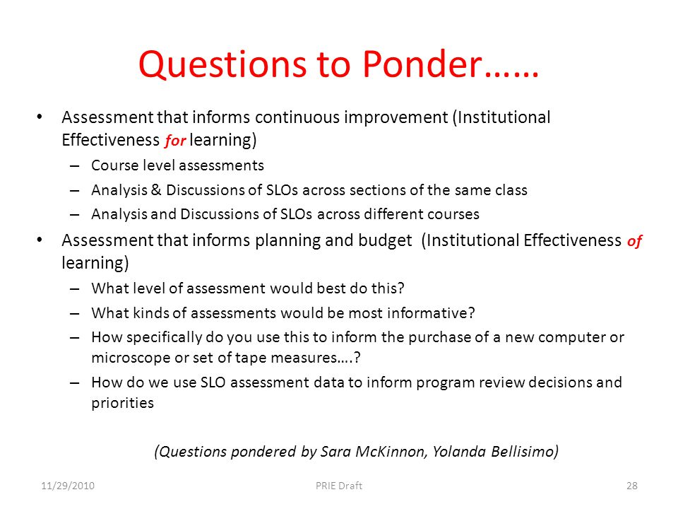 Questions to Ponder…… Assessment that informs continuous improvement (Institutional Effectiveness for learning) – Course level assessments – Analysis