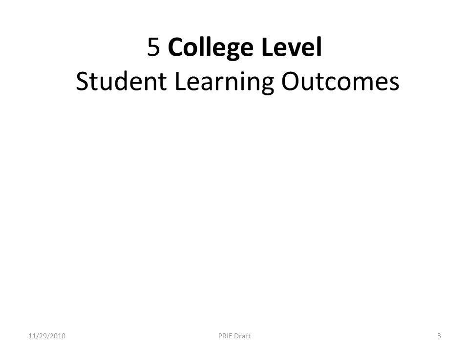 5 College Level Student Learning Outcomes 11/29/20103PRIE Draft