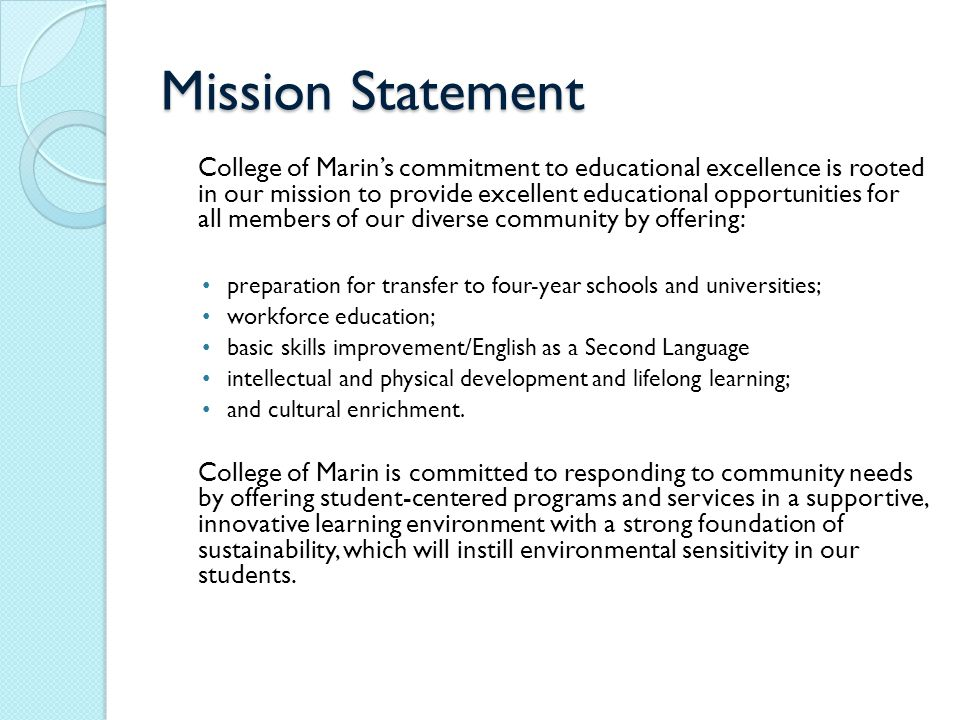 Mission Statement College of Marin's commitment to educational excellence is rooted in our mission to provide excellent educational opportunities for all members of our diverse community by offering: preparation for transfer to four-year schools and universities; workforce education; basic skills improvement/English as a Second Language intellectual and physical development and lifelong learning; and cultural enrichment.