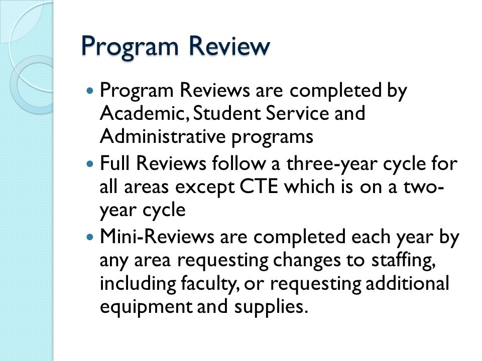 Program Review Program Reviews are completed by Academic, Student Service and Administrative programs Full Reviews follow a three-year cycle for all areas except CTE which is on a two- year cycle Mini-Reviews are completed each year by any area requesting changes to staffing, including faculty, or requesting additional equipment and supplies.