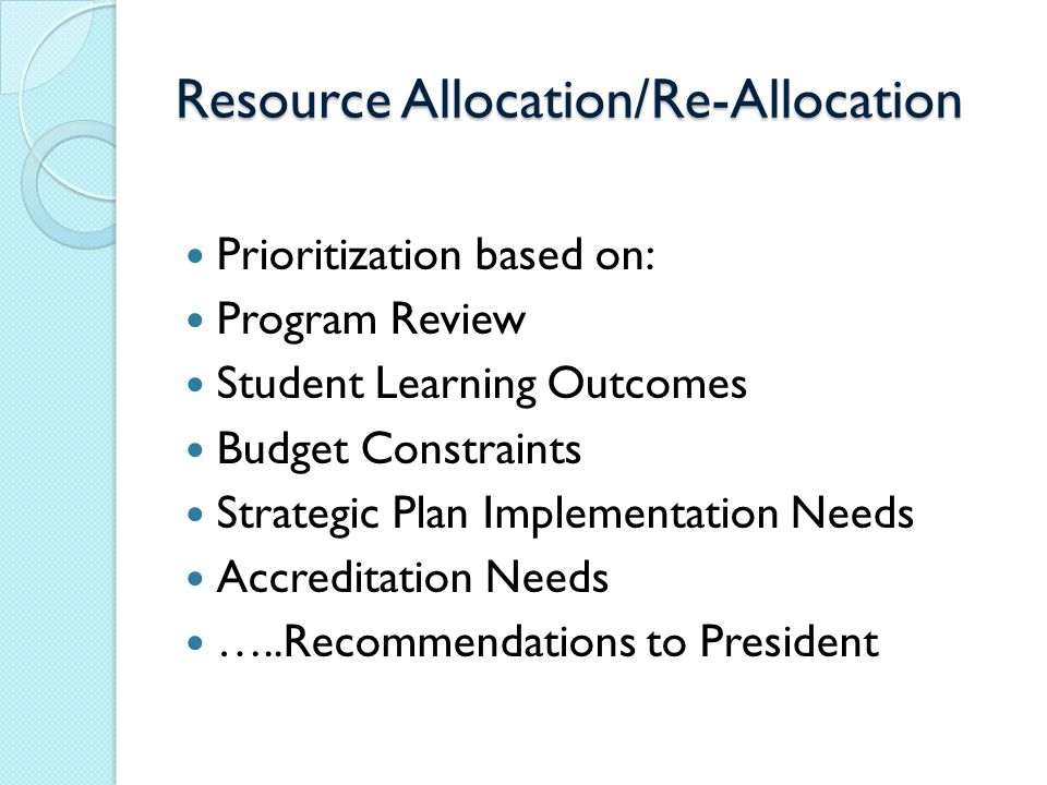 Resource Allocation/Re-Allocation Prioritization based on: Program Review Student Learning Outcomes Budget Constraints Strategic Plan Implementation Needs Accreditation Needs …..Recommendations to President