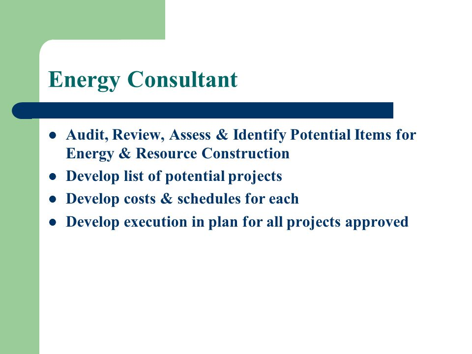Energy Consultant Audit, Review, Assess & Identify Potential Items for Energy & Resource Construction Develop list of potential projects Develop costs & schedules for each Develop execution in plan for all projects approved