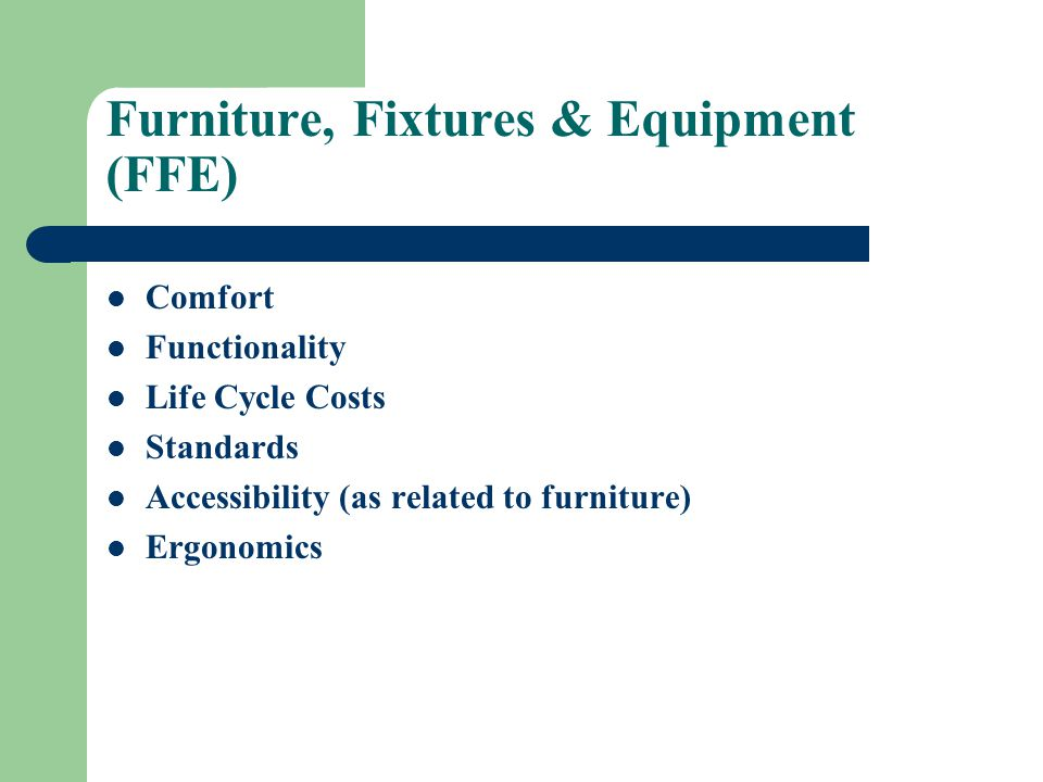 Furniture, Fixtures & Equipment (FFE) Comfort Functionality Life Cycle Costs Standards Accessibility (as related to furniture) Ergonomics